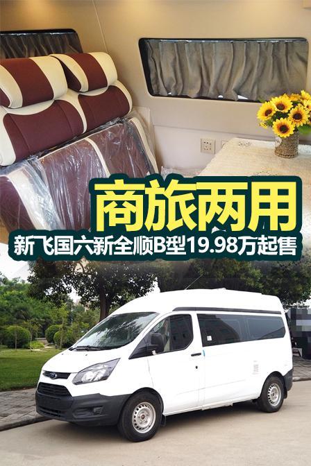 商旅两用 新飞国六新全顺B型19.98万起售